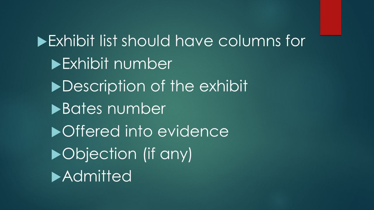  Exhibit list should have columns for  Exhibit number  Description of the exhibit  Bates number  Offered into evidence  Objection (if any)  Adm