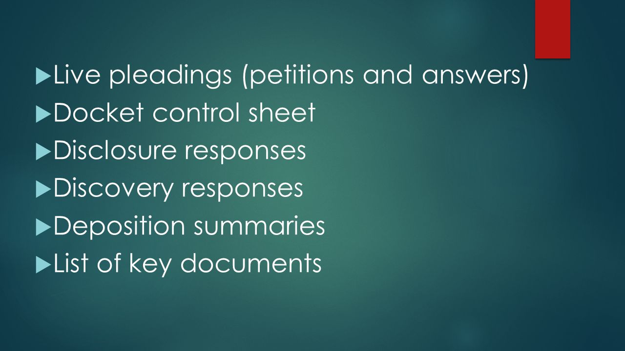  Live pleadings (petitions and answers)  Docket control sheet  Disclosure responses  Discovery responses  Deposition summaries  List of key docu