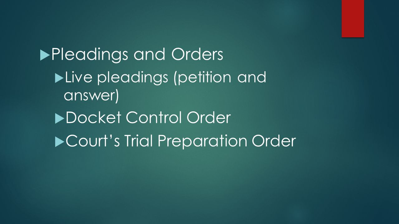  Pleadings and Orders  Live pleadings (petition and answer)  Docket Control Order  Court's Trial Preparation Order