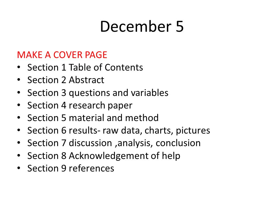 December 5 MAKE A COVER PAGE Section 1 Table of Contents Section 2 Abstract Section 3 questions and variables Section 4 research paper Section 5 material and method Section 6 results- raw data, charts, pictures Section 7 discussion,analysis, conclusion Section 8 Acknowledgement of help Section 9 references