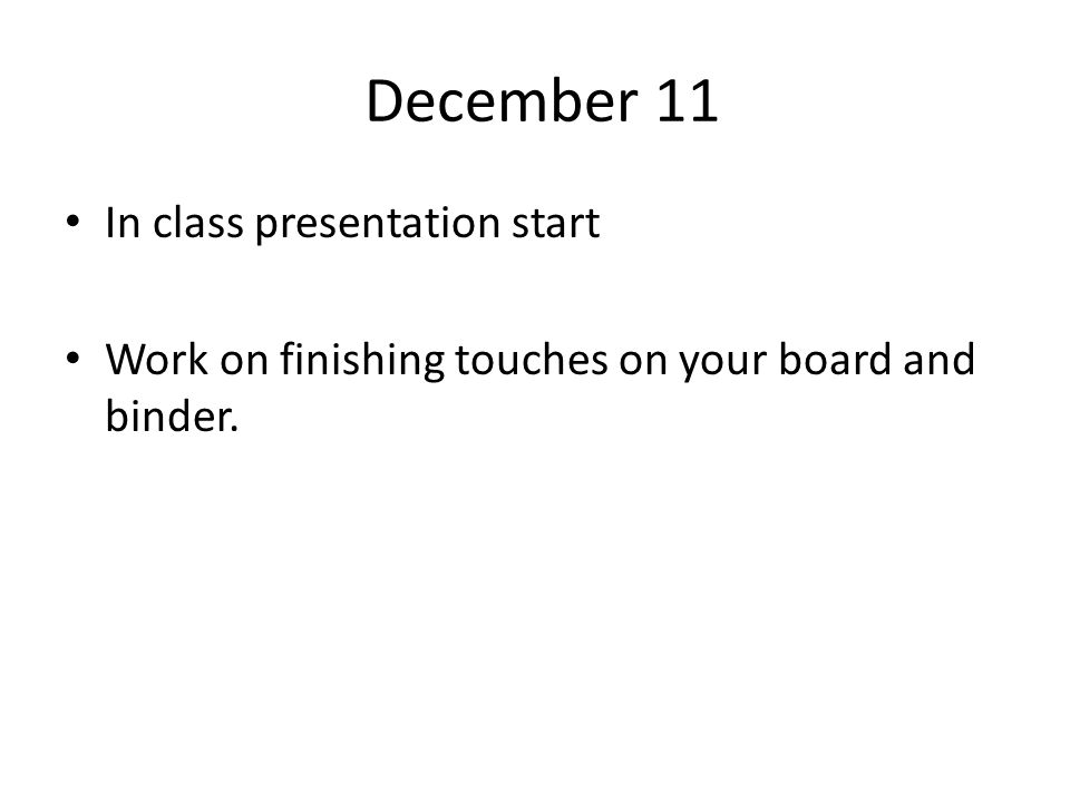 December 11 In class presentation start Work on finishing touches on your board and binder.