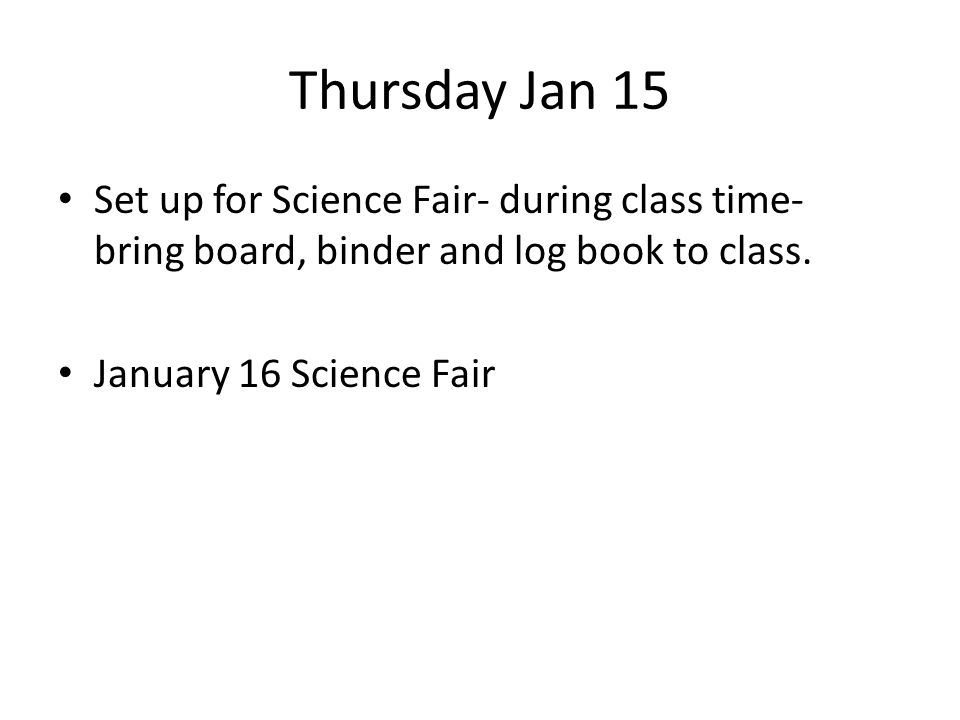 Thursday Jan 15 Set up for Science Fair- during class time- bring board, binder and log book to class.