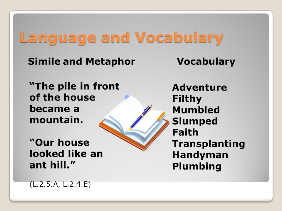 Language and Vocabulary Simile and Metaphor Adventure Filthy Mumbled Slumped Faith Transplanting Handyman Plumbing The pile in front of the house became a mountain.
