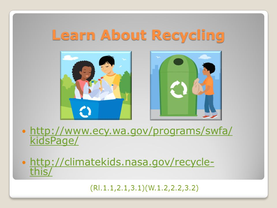 Learn About Recycling http://www.ecy.wa.gov/programs/swfa/ kidsPage/ http://www.ecy.wa.gov/programs/swfa/ kidsPage/ http://climatekids.nasa.gov/recycle- this/ http://climatekids.nasa.gov/recycle- this/ (Rl.1.1,2.1,3.1)(W.1.2,2.2,3.2)