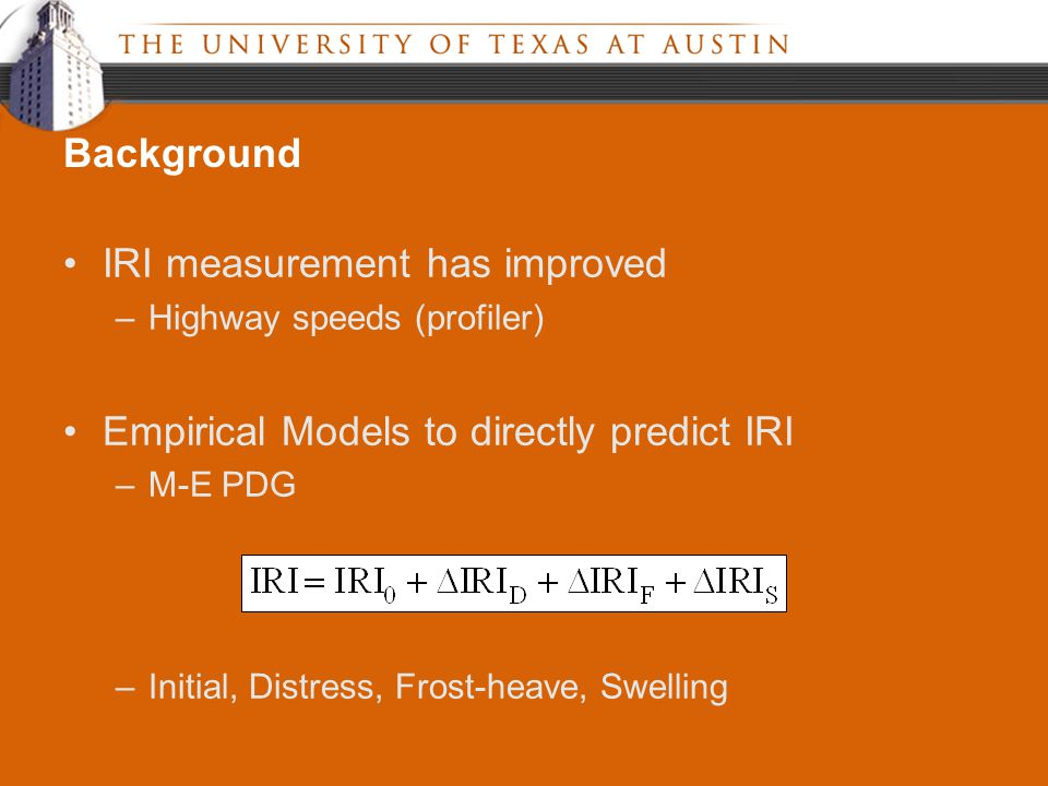 IRI measurement has improved –Highway speeds (profiler) Empirical Models to directly predict IRI –M-E PDG –Initial, Distress, Frost-heave, Swelling Background