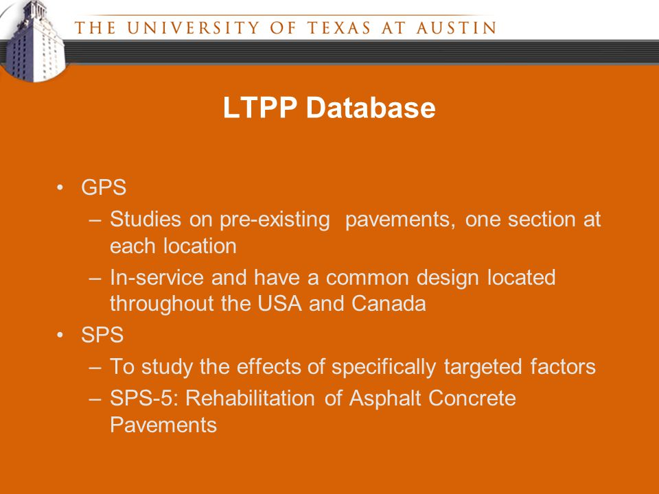 LTPP Database GPS –Studies on pre-existing pavements, one section at each location –In-service and have a common design located throughout the USA and Canada SPS –To study the effects of specifically targeted factors –SPS-5: Rehabilitation of Asphalt Concrete Pavements