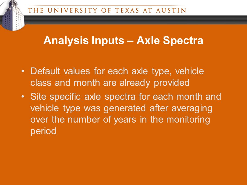 Analysis Inputs – Axle Spectra Default values for each axle type, vehicle class and month are already provided Site specific axle spectra for each month and vehicle type was generated after averaging over the number of years in the monitoring period