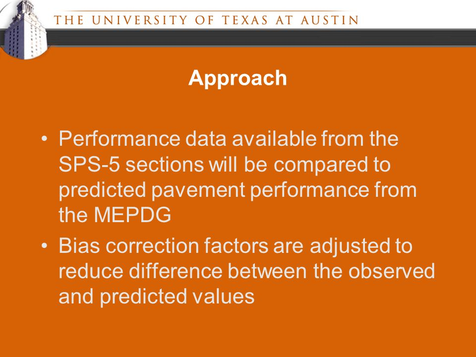 Approach Performance data available from the SPS-5 sections will be compared to predicted pavement performance from the MEPDG Bias correction factors are adjusted to reduce difference between the observed and predicted values