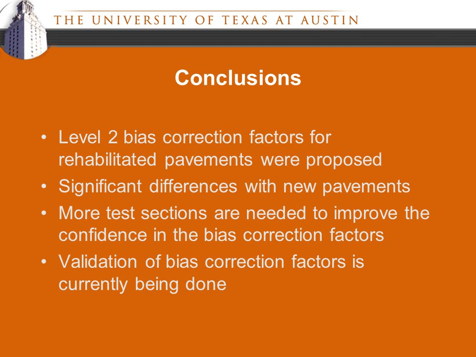 Conclusions Level 2 bias correction factors for rehabilitated pavements were proposed Significant differences with new pavements More test sections are needed to improve the confidence in the bias correction factors Validation of bias correction factors is currently being done