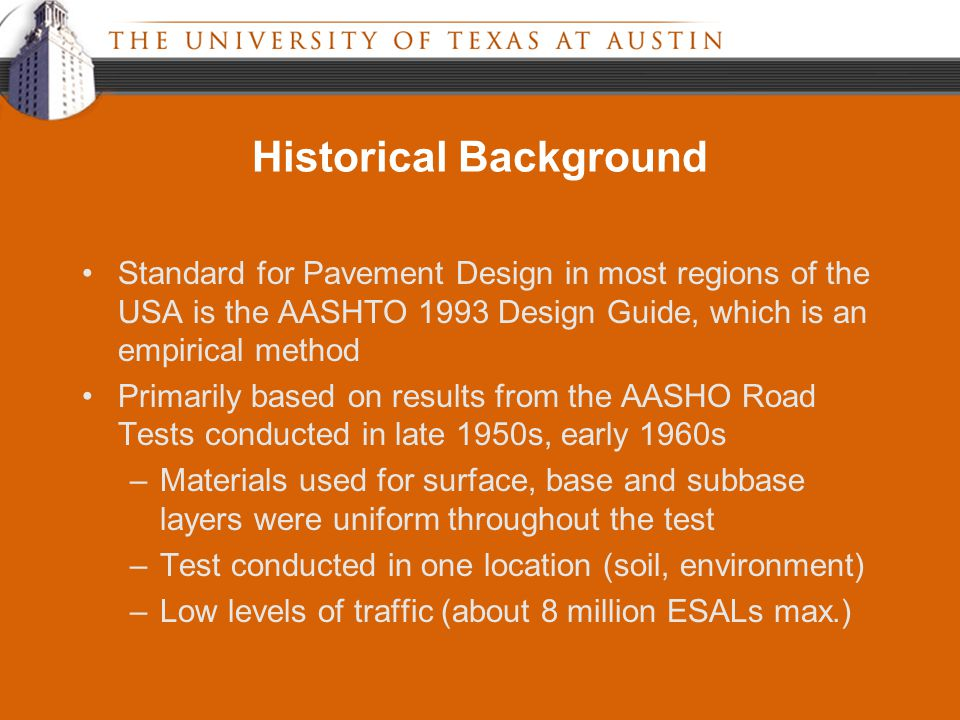 Historical Background Standard for Pavement Design in most regions of the USA is the AASHTO 1993 Design Guide, which is an empirical method Primarily based on results from the AASHO Road Tests conducted in late 1950s, early 1960s –Materials used for surface, base and subbase layers were uniform throughout the test –Test conducted in one location (soil, environment) –Low levels of traffic (about 8 million ESALs max.)