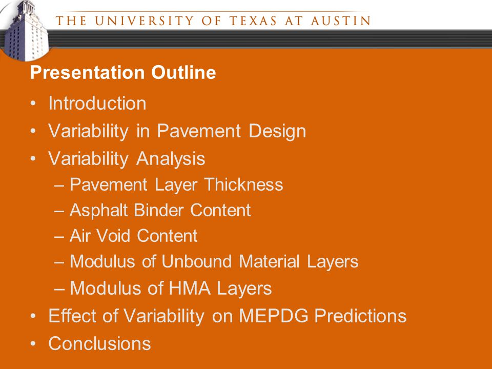 Introduction Variability in Pavement Design Variability Analysis –Pavement Layer Thickness –Asphalt Binder Content –Air Void Content –Modulus of Unbound Material Layers –Modulus of HMA Layers Effect of Variability on MEPDG Predictions Conclusions Presentation Outline