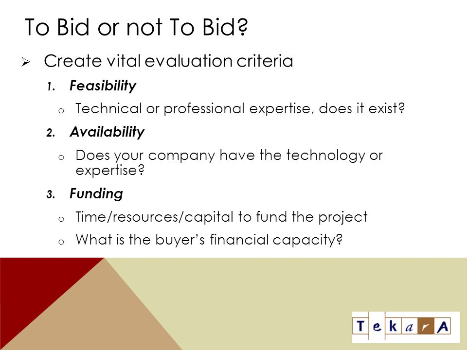 To Bid or not To Bid?  Create vital evaluation criteria 1. Feasibility o Technical or professional expertise, does it exist? 2. Availability o Does y