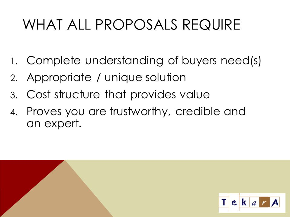 WHAT ALL PROPOSALS REQUIRE 1. Complete understanding of buyers need(s) 2. Appropriate / unique solution 3. Cost structure that provides value 4. Prove