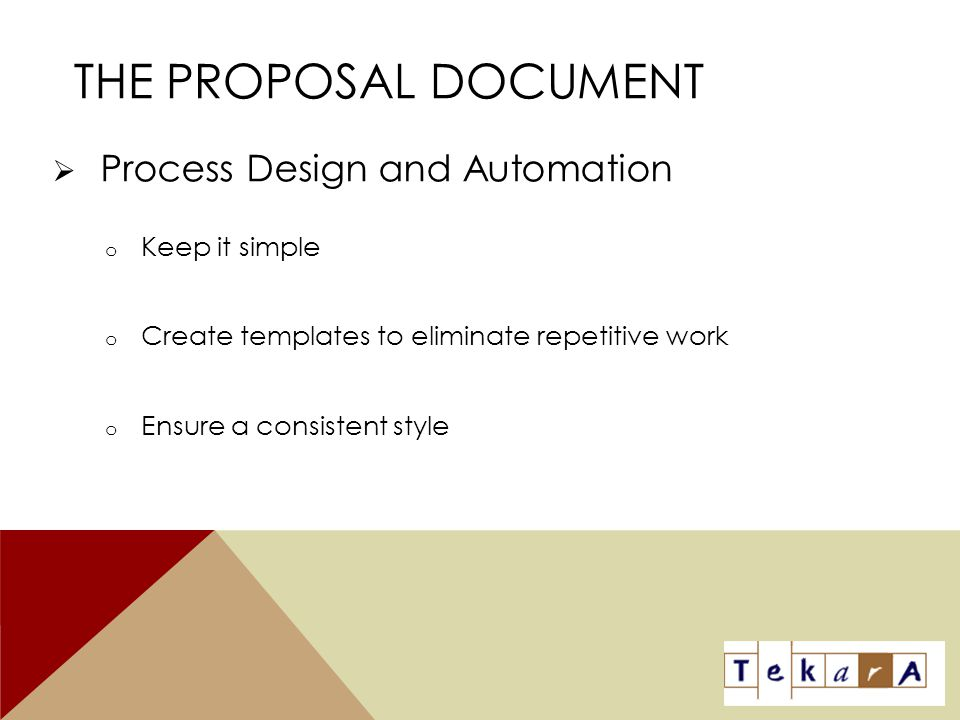 THE PROPOSAL DOCUMENT  Process Design and Automation o Keep it simple o Create templates to eliminate repetitive work o Ensure a consistent style