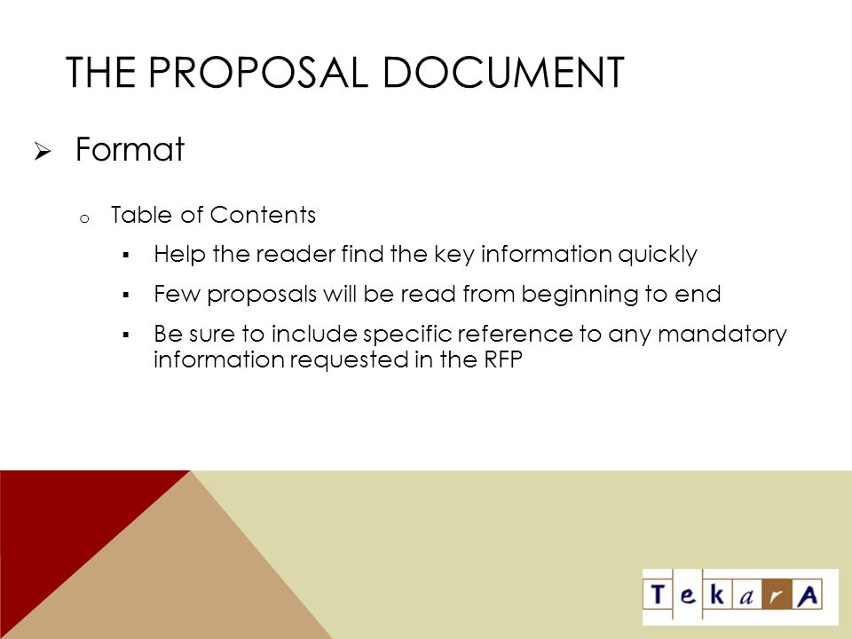 THE PROPOSAL DOCUMENT  Format o Table of Contents  Help the reader find the key information quickly  Few proposals will be read from beginning to e