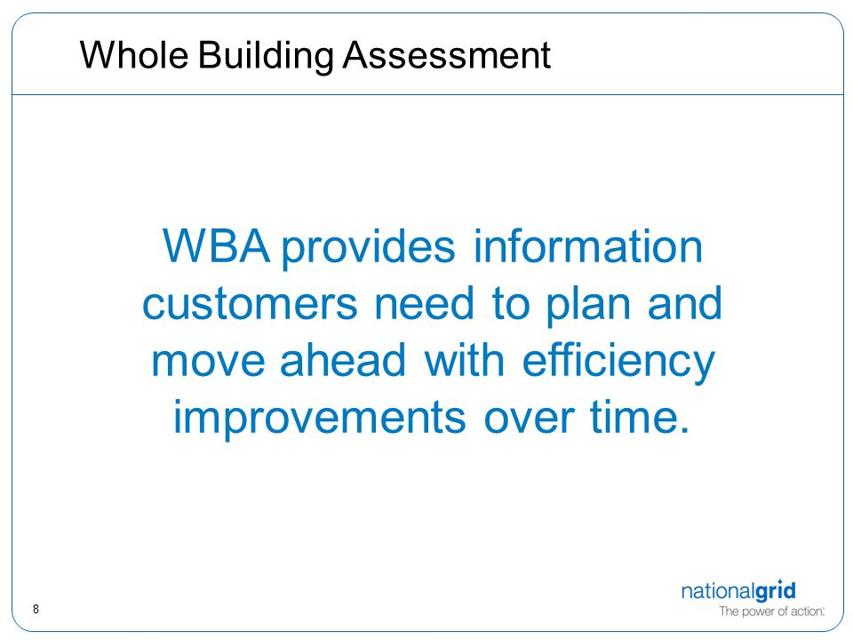 8 Whole Building Assessment WBA provides information customers need to plan and move ahead with efficiency improvements over time.