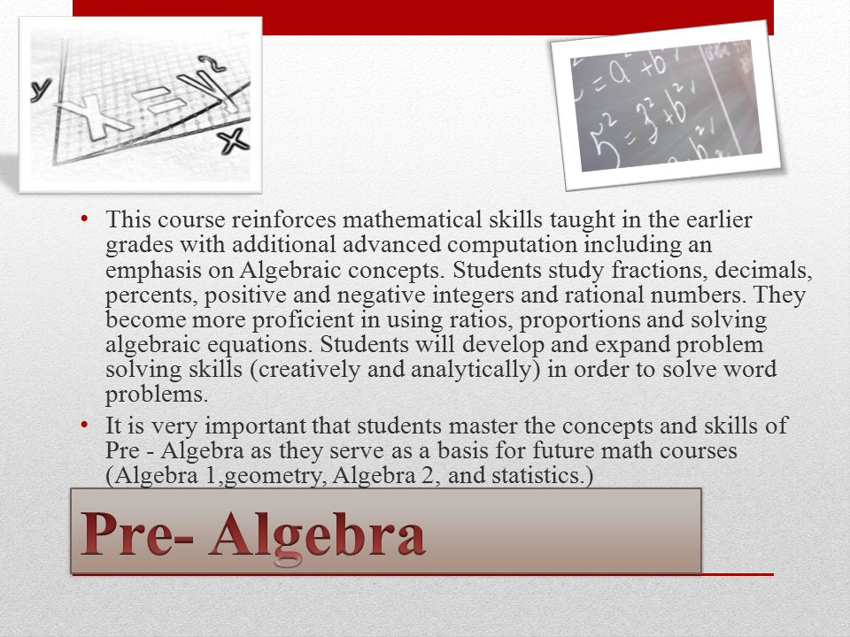 This course reinforces mathematical skills taught in the earlier grades with additional advanced computation including an emphasis on Algebraic concep