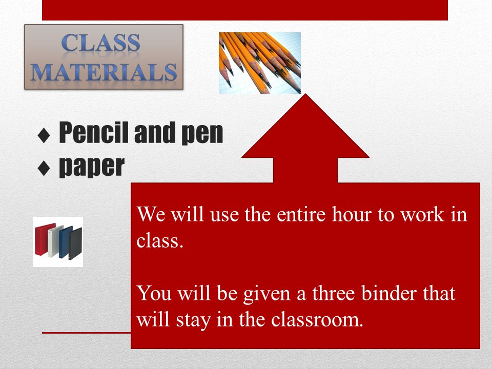  Pencil and pen  paper We will use the entire hour to work in class. You will be given a three binder that will stay in the classroom.