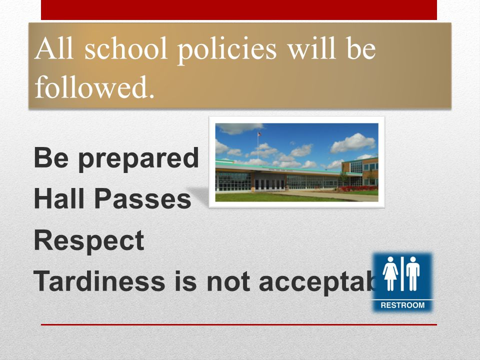 All school policies will be followed. Be prepared Hall Passes Respect Tardiness is not acceptable