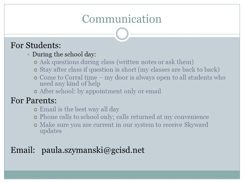 Communication For Students:  During the school day: Ask questions during class (written notes or ask them) Stay after class if question is short (my classes are back to back) Come to Corral time – my door is always open to all students who need any kind of help After school: by appointment only or email For Parents: Email is the best way all day Phone calls to school only; calls returned at my convenience Make sure you are current in our system to receive Skyward updates Email: paula.szymanski@gcisd.net