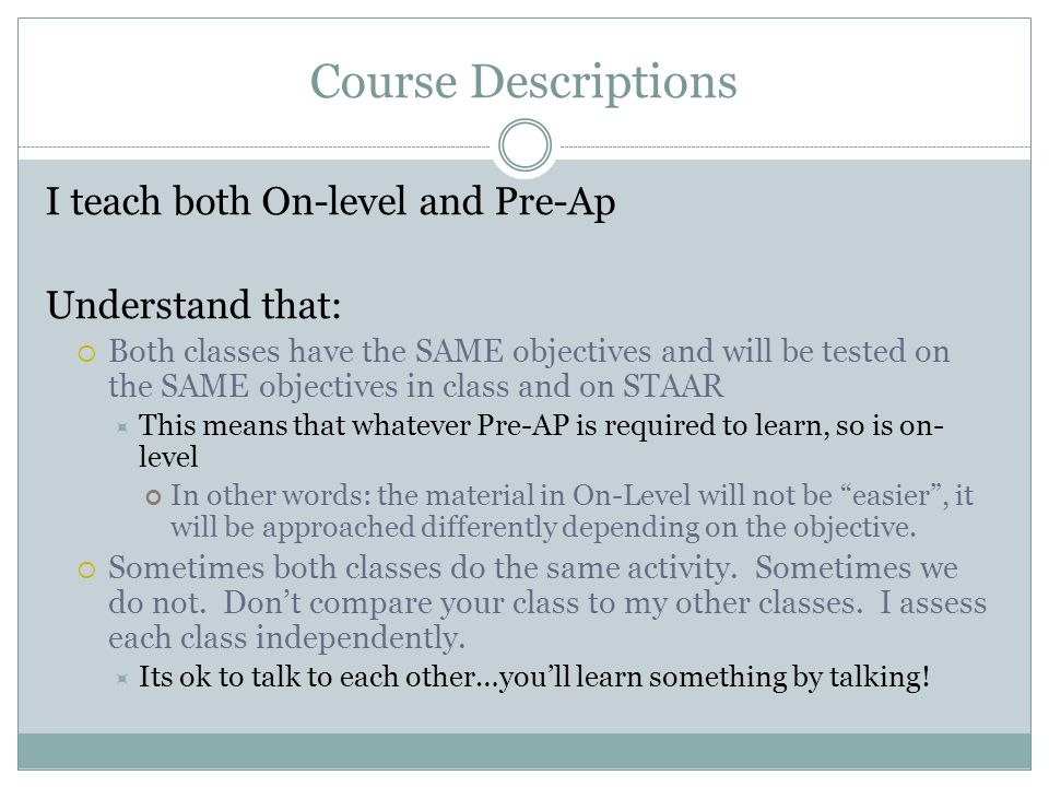 Course Descriptions I teach both On-level and Pre-Ap Understand that:  Both classes have the SAME objectives and will be tested on the SAME objectives in class and on STAAR  This means that whatever Pre-AP is required to learn, so is on- level In other words: the material in On-Level will not be easier , it will be approached differently depending on the objective.