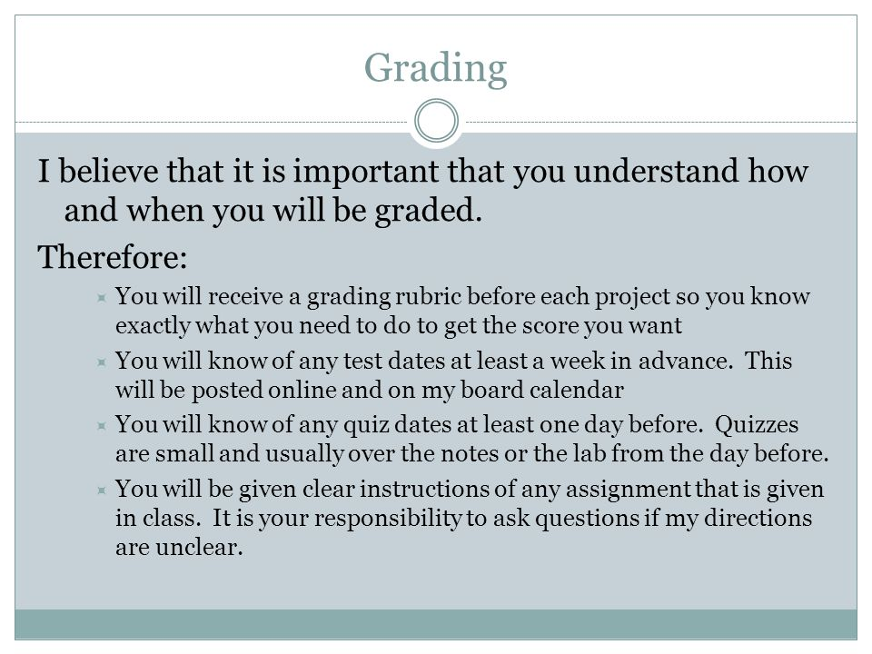 Grading I believe that it is important that you understand how and when you will be graded. Therefore:  You will receive a grading rubric before each