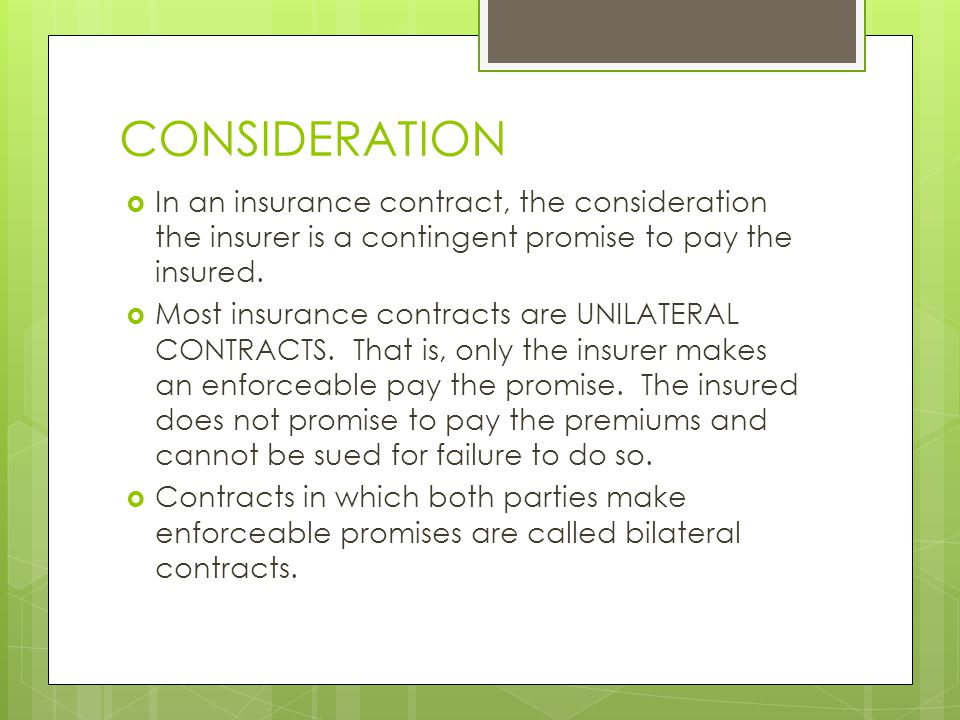 CONSIDERATION  In an insurance contract, the consideration the insurer is a contingent promise to pay the insured.
