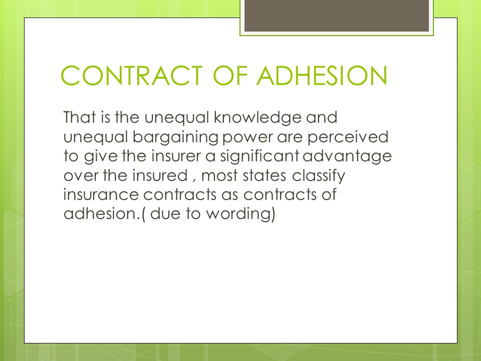 CONTRACT OF ADHESION That is the unequal knowledge and unequal bargaining power are perceived to give the insurer a significant advantage over the insured, most states classify insurance contracts as contracts of adhesion.( due to wording)