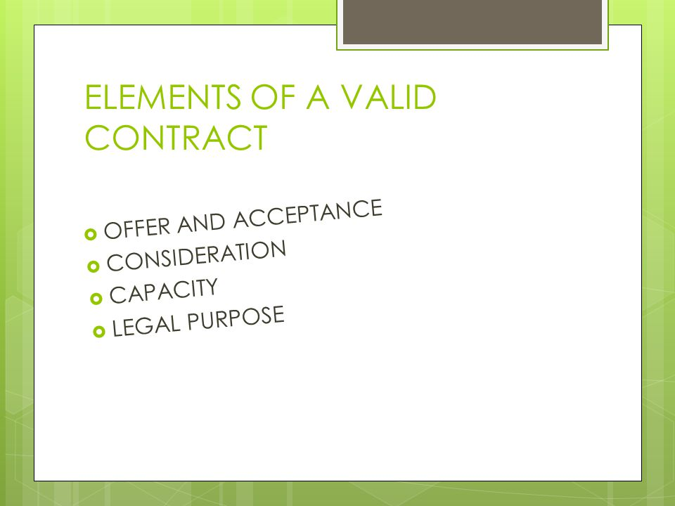 ELEMENTS OF A VALID CONTRACT  OFFER AND ACCEPTANCE  CONSIDERATION  CAPACITY  LEGAL PURPOSE