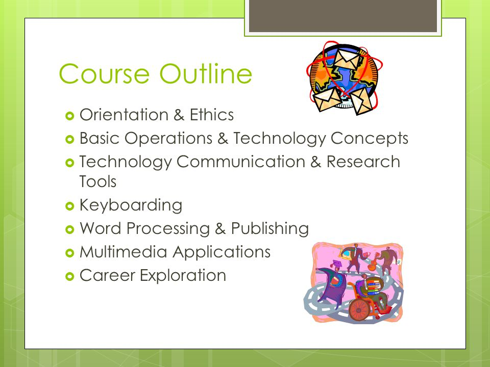 Course Outline  Orientation & Ethics  Basic Operations & Technology Concepts  Technology Communication & Research Tools  Keyboarding  Word Processing & Publishing  Multimedia Applications  Career Exploration