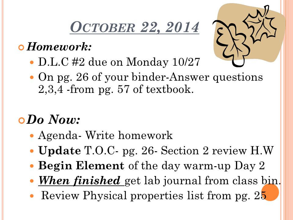 O CTOBER 22, 2014 Homework: D.L.C #2 due on Monday 10/27 On pg. 26 of your binder-Answer questions 2,3,4 -from pg. 57 of textbook. Do Now: Agenda- Wri