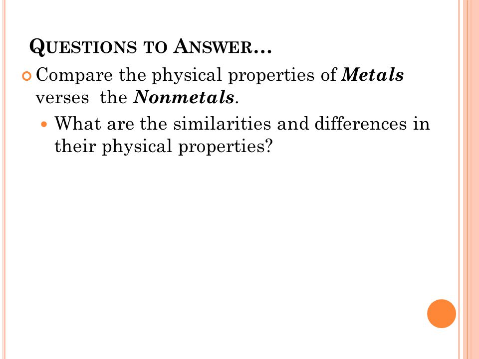 Q UESTIONS TO A NSWER … Compare the physical properties of Metals verses the Nonmetals. What are the similarities and differences in their physical pr
