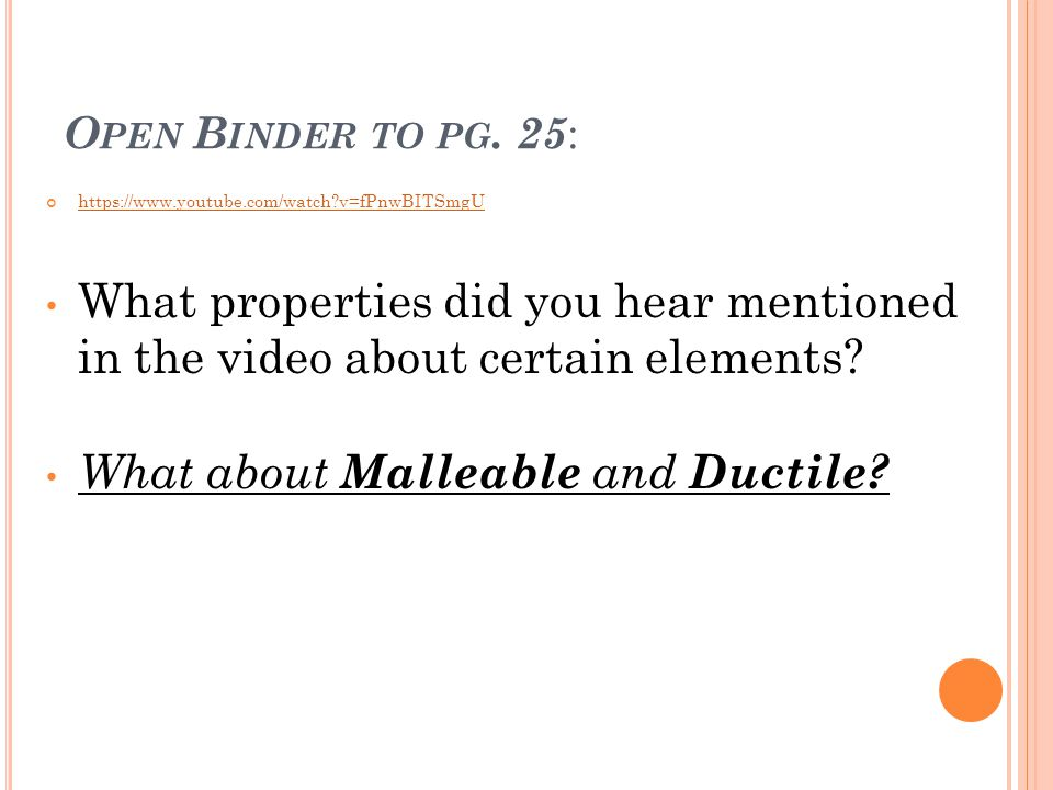 O PEN B INDER TO PG. 25 : https://www.youtube.com/watch?v=fPnwBITSmgU What properties did you hear mentioned in the video about certain elements? What