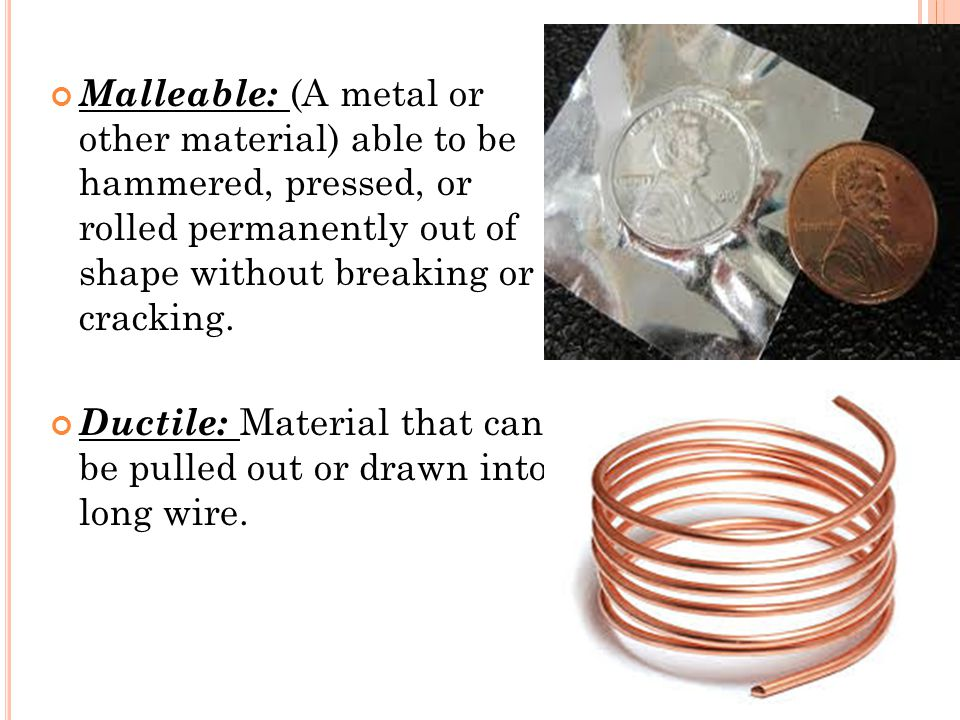 Malleable: (A metal or other material) able to be hammered, pressed, or rolled permanently out of shape without breaking or cracking. Ductile: Materia
