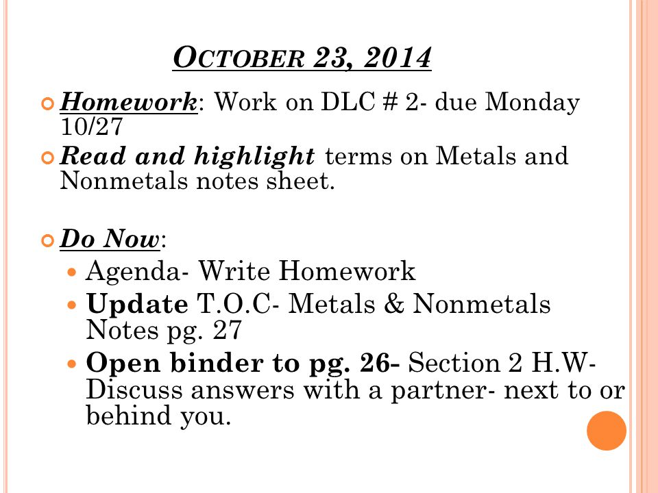 O CTOBER 23, 2014 Homework : Work on DLC # 2- due Monday 10/27 Read and highlight terms on Metals and Nonmetals notes sheet.