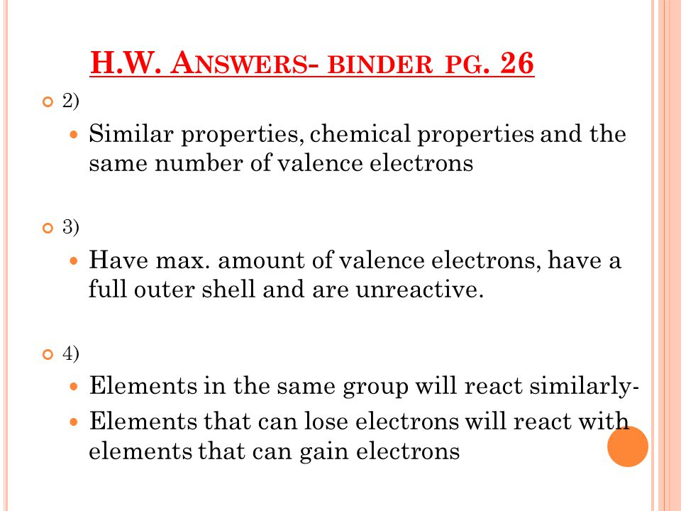 H.W. A NSWERS - BINDER PG. 26 2) Similar properties, chemical properties and the same number of valence electrons 3) Have max. amount of valence elect