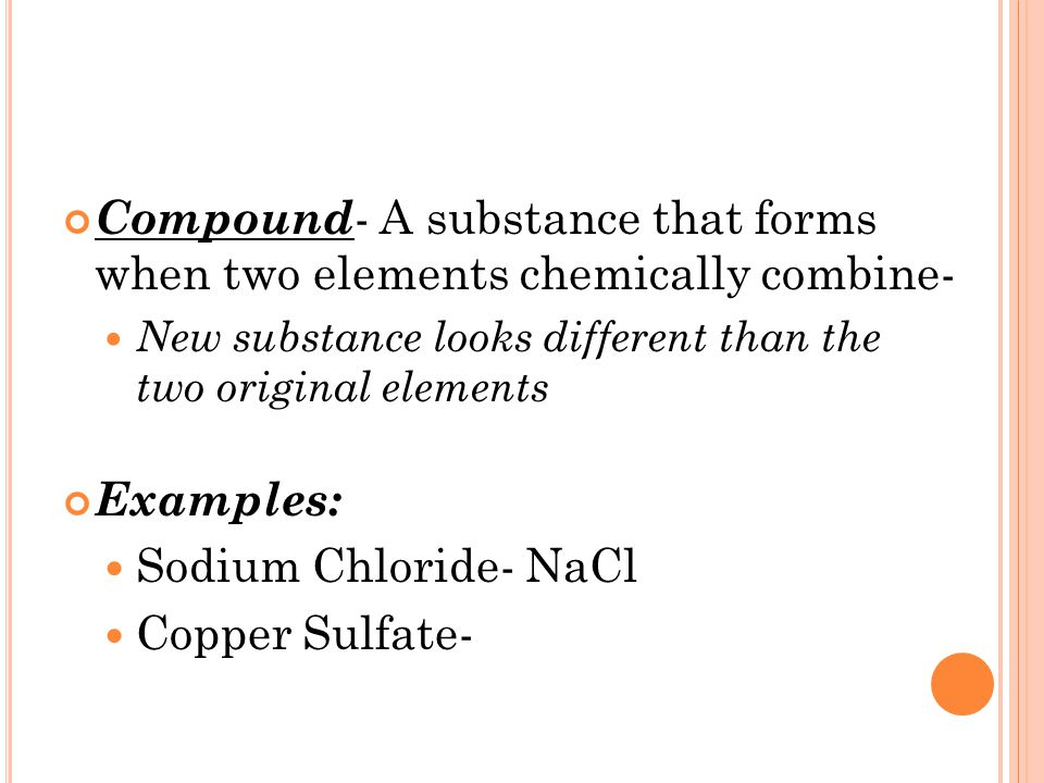 Compound - A substance that forms when two elements chemically combine- New substance looks different than the two original elements Examples: Sodium