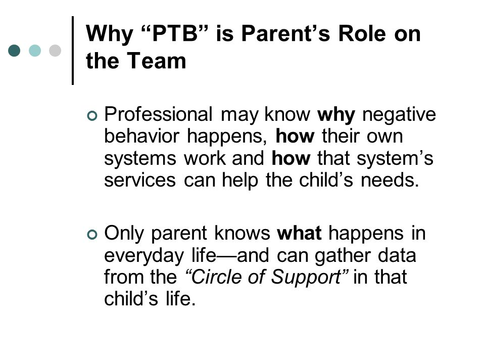 Why PTB is Parent's Role on the Team Professional may know why negative behavior happens, how their own systems work and how that system's services can help the child's needs.