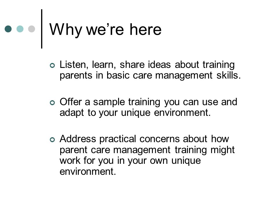 Why we're here Listen, learn, share ideas about training parents in basic care management skills.