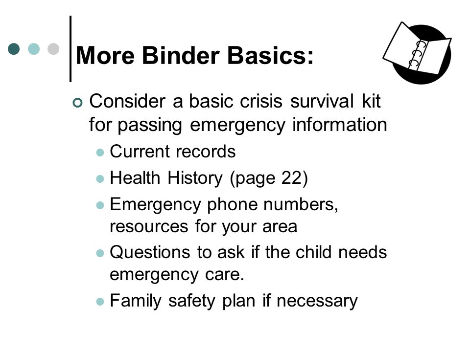 More Binder Basics: Consider a basic crisis survival kit for passing emergency information Current records Health History (page 22) Emergency phone numbers, resources for your area Questions to ask if the child needs emergency care.