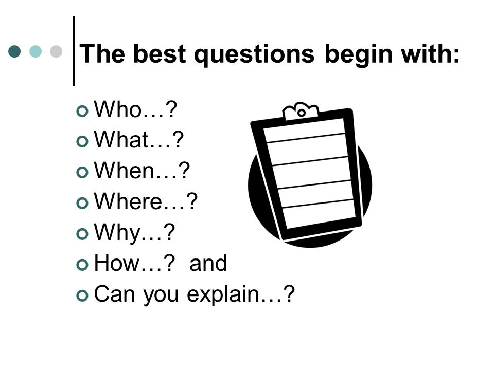The best questions begin with: Who… What… When… Where… Why… How… and Can you explain…
