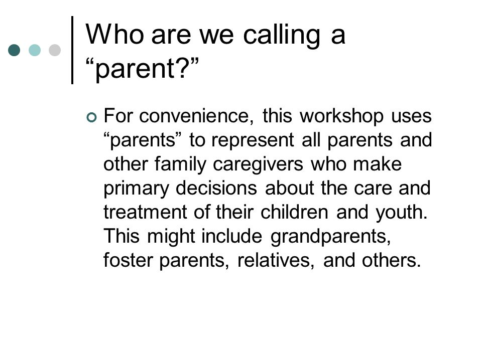 Who are we calling a parent For convenience, this workshop uses parents to represent all parents and other family caregivers who make primary decisions about the care and treatment of their children and youth.