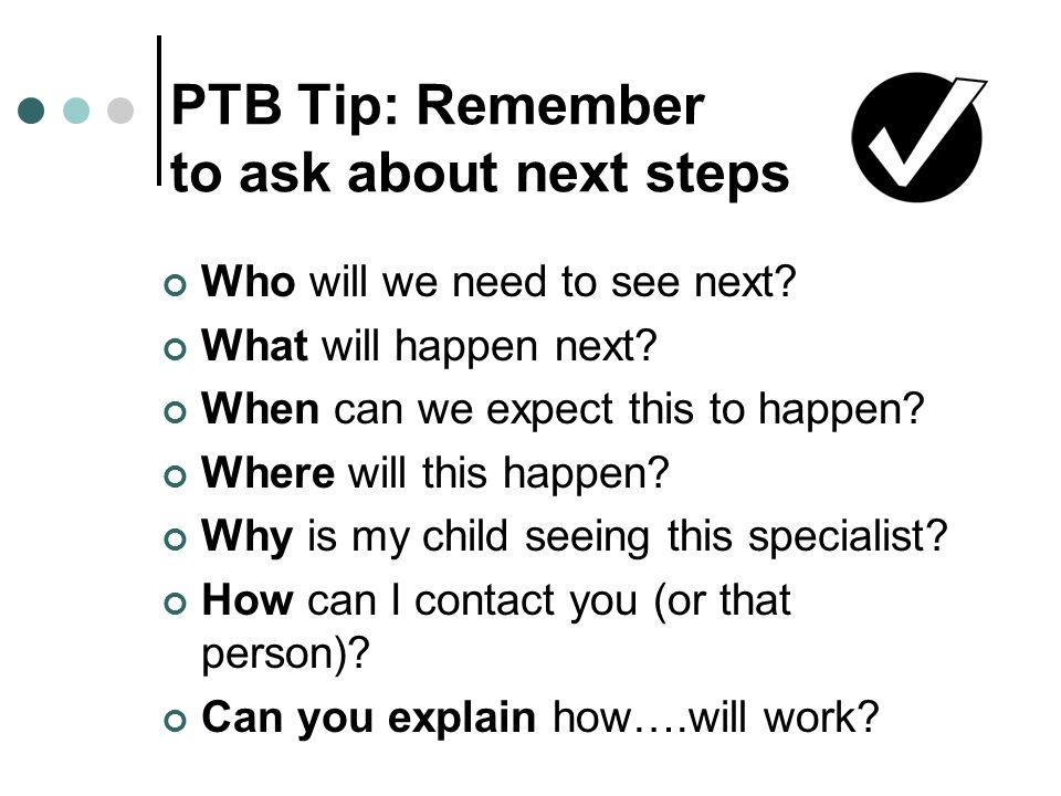 PTB Tip: Remember to ask about next steps Who will we need to see next.