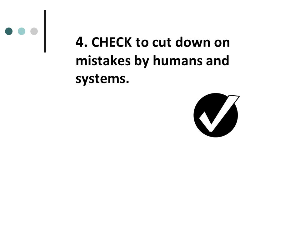 4. CHECK to cut down on mistakes by humans and systems.