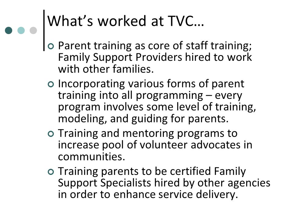 What's worked at TVC… Parent training as core of staff training; Family Support Providers hired to work with other families.