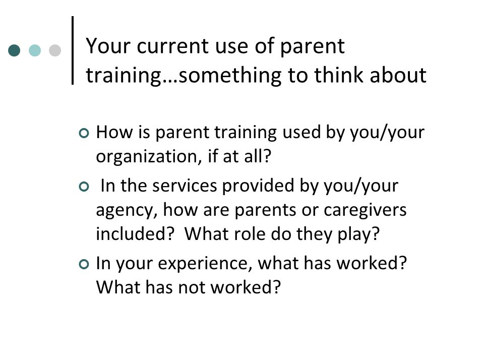 Four P's of training parents in care management skills Purpose (How will this situation help/affect my child/my family/myself?) Process (What are the main steps involved in this experience.