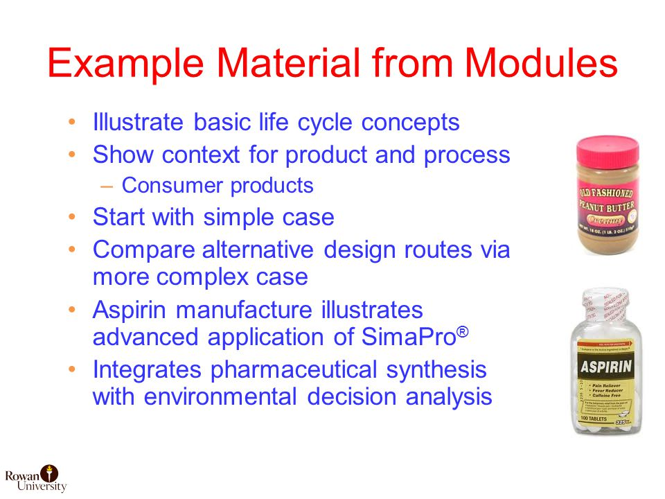 Example Material from Modules Illustrate basic life cycle concepts Show context for product and process –Consumer products Start with simple case Compare alternative design routes via more complex case Aspirin manufacture illustrates advanced application of SimaPro ® Integrates pharmaceutical synthesis with environmental decision analysis