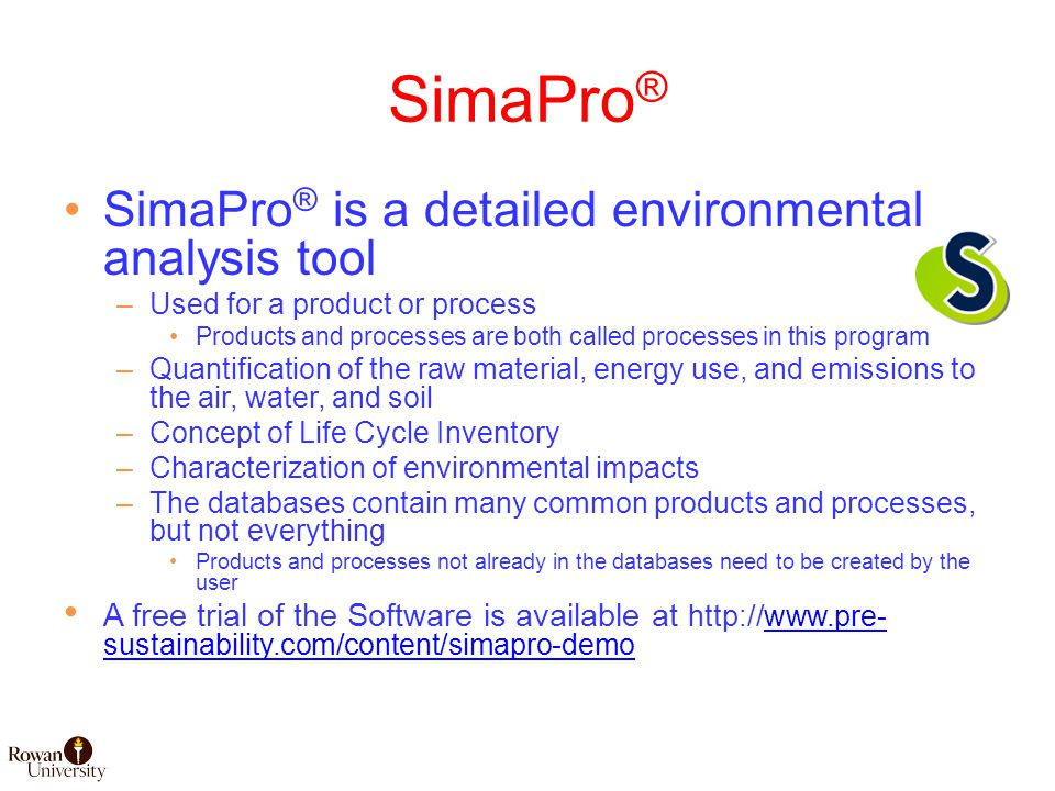 SimaPro ® SimaPro ® is a detailed environmental analysis tool –Used for a product or process Products and processes are both called processes in this program –Quantification of the raw material, energy use, and emissions to the air, water, and soil –Concept of Life Cycle Inventory –Characterization of environmental impacts –The databases contain many common products and processes, but not everything Products and processes not already in the databases need to be created by the user A free trial of the Software is available at http://www.pre- sustainability.com/content/simapro-demowww.pre- sustainability.com/content/simapro-demo