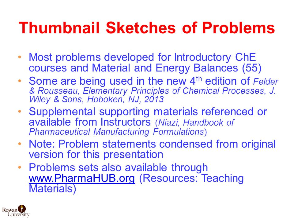 Thumbnail Sketches of Problems Most problems developed for Introductory ChE courses and Material and Energy Balances (55) Some are being used in the new 4 th edition of Felder & Rousseau, Elementary Principles of Chemical Processes, J.