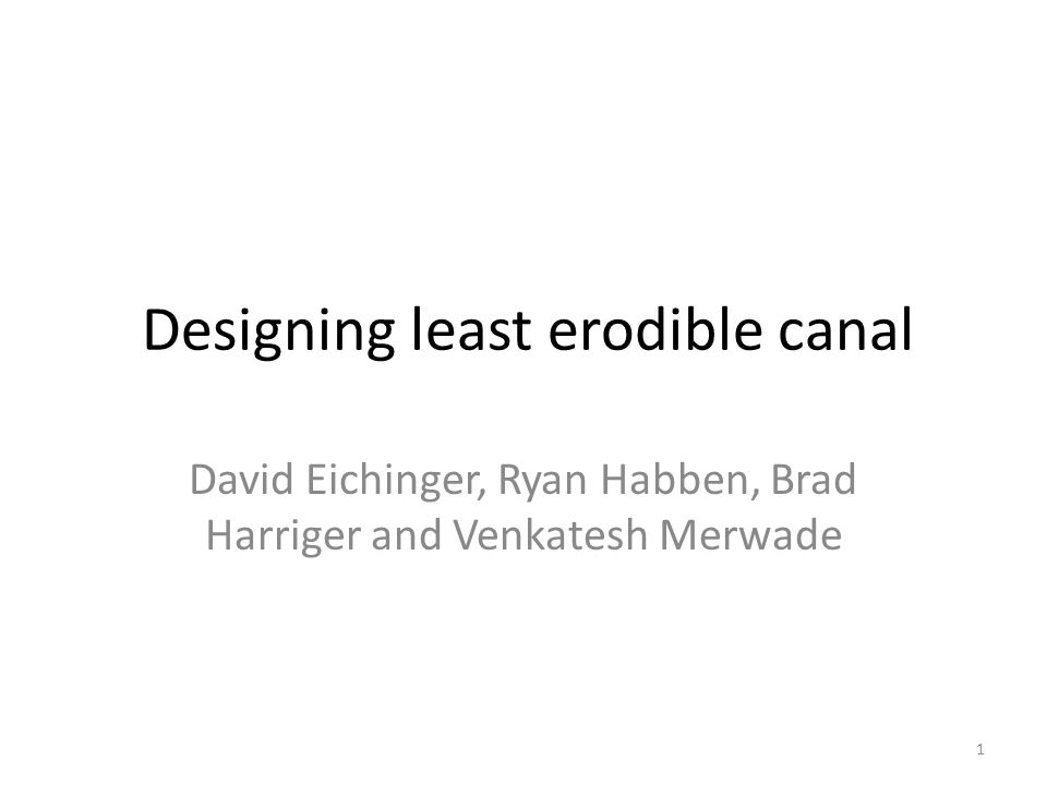 Designing least erodible canal David Eichinger, Ryan Habben, Brad Harriger and Venkatesh Merwade 1